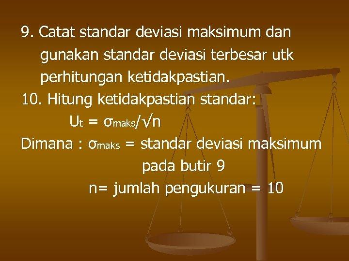 9. Catat standar deviasi maksimum dan gunakan standar deviasi terbesar utk perhitungan ketidakpastian. 10.