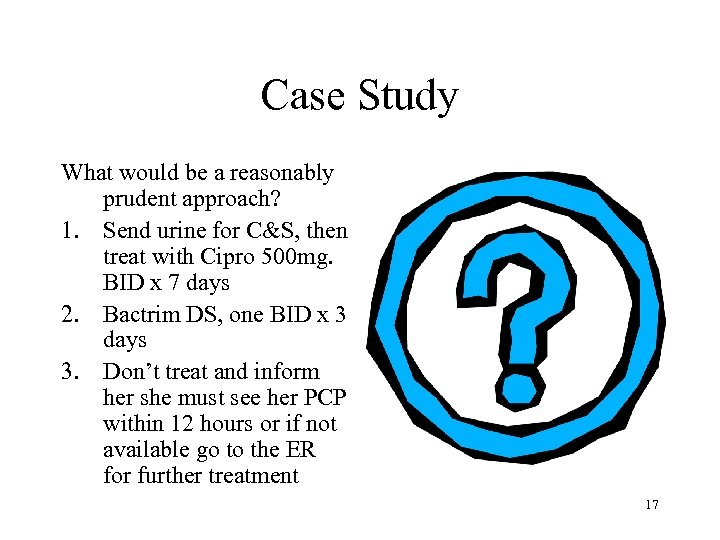 Case Study What would be a reasonably prudent approach? 1. Send urine for C&S,