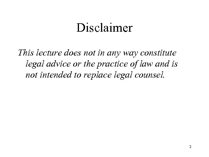 Disclaimer This lecture does not in any way constitute legal advice or the practice