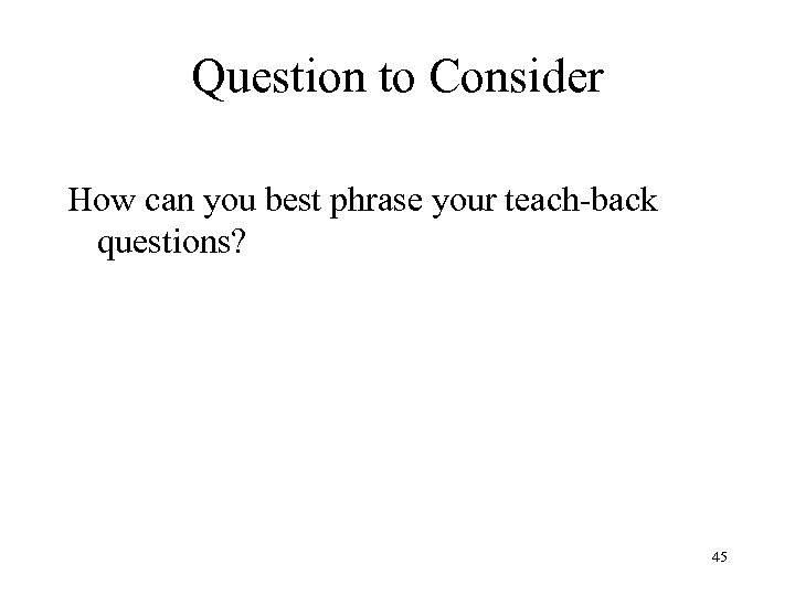 Question to Consider How can you best phrase your teach-back questions? 45