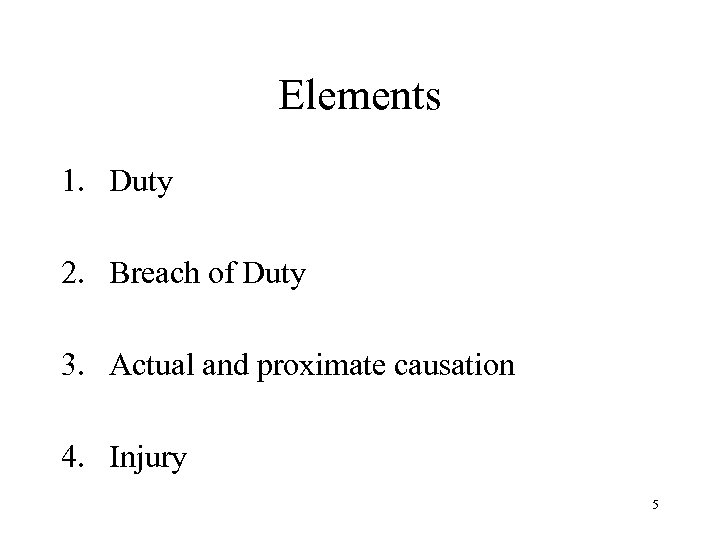 Elements 1. Duty 2. Breach of Duty 3. Actual and proximate causation 4. Injury