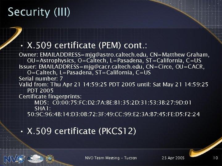 Security (III) • X. 509 certificate (PEM) cont. : Owner: EMAILADDRESS=mjg@astro. caltech. edu, CN=Matthew