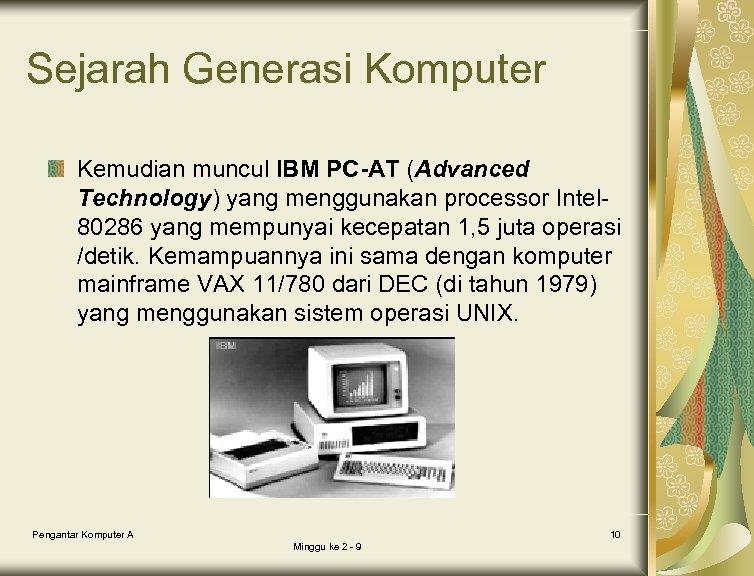 Sejarah Generasi Komputer Kemudian muncul IBM PC-AT (Advanced Technology) yang menggunakan processor Intel 80286