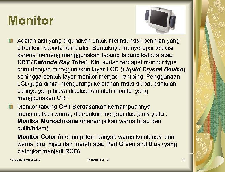 Monitor Adalah alat yang digunakan untuk melihat hasil perintah yang diberikan kepada komputer. Bentuknya