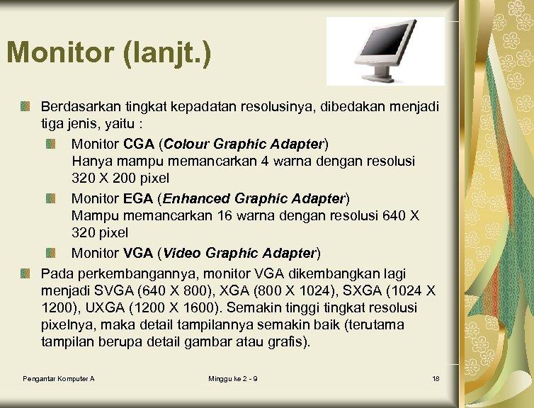 Monitor (lanjt. ) Berdasarkan tingkat kepadatan resolusinya, dibedakan menjadi tiga jenis, yaitu : Monitor