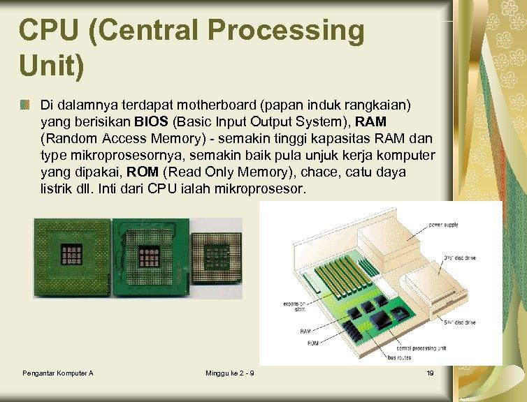 CPU (Central Processing Unit) Di dalamnya terdapat motherboard (papan induk rangkaian) yang berisikan BIOS