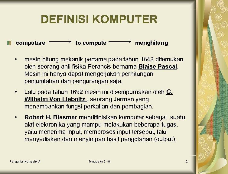DEFINISI KOMPUTER computare to compute menghitung • mesin hitung mekanik pertama pada tahun 1642