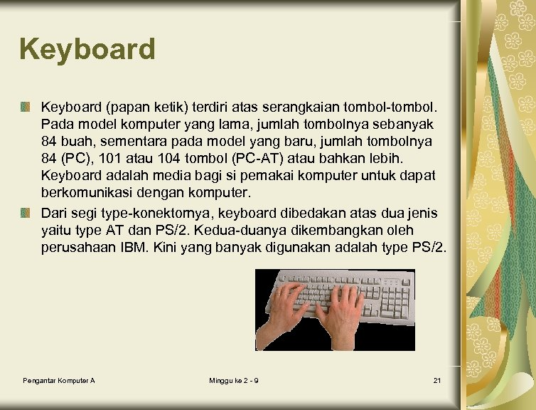 Keyboard (papan ketik) terdiri atas serangkaian tombol-tombol. Pada model komputer yang lama, jumlah tombolnya