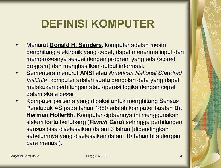DEFINISI KOMPUTER • • • Menurut Donald H. Sanders, komputer adalah mesin penghitung elektronik