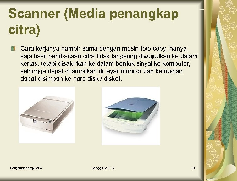 Scanner (Media penangkap citra) Cara kerjanya hampir sama dengan mesin foto copy, hanya saja