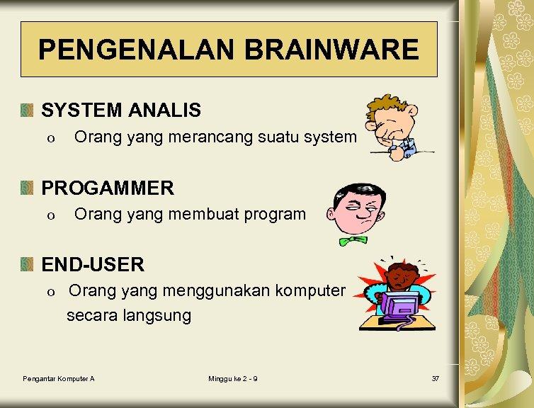 PENGENALAN BRAINWARE SYSTEM ANALIS o Orang yang merancang suatu system PROGAMMER o Orang yang
