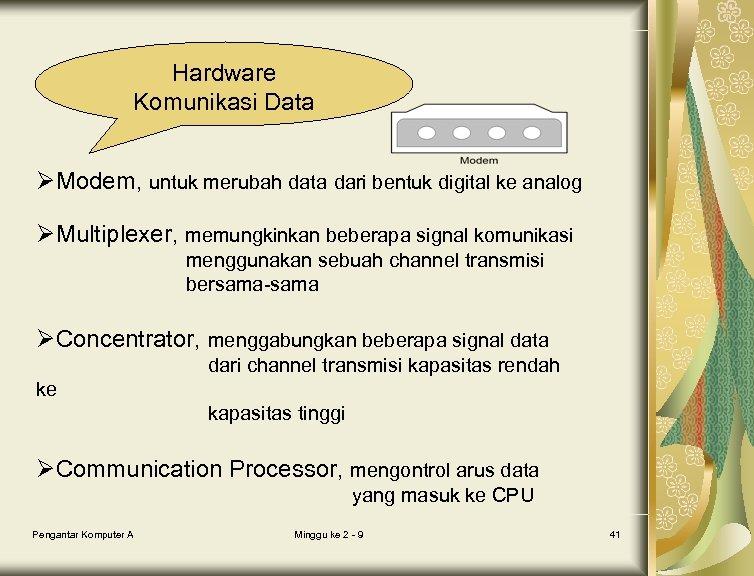 Hardware Komunikasi Data ØModem, untuk merubah data dari bentuk digital ke analog ØMultiplexer, memungkinkan