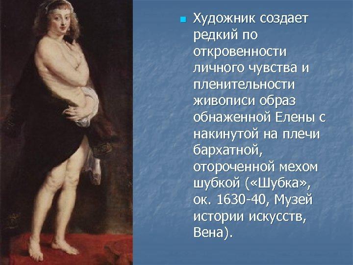 n Художник создает редкий по откровенности личного чувства и пленительности живописи образ обнаженной Елены