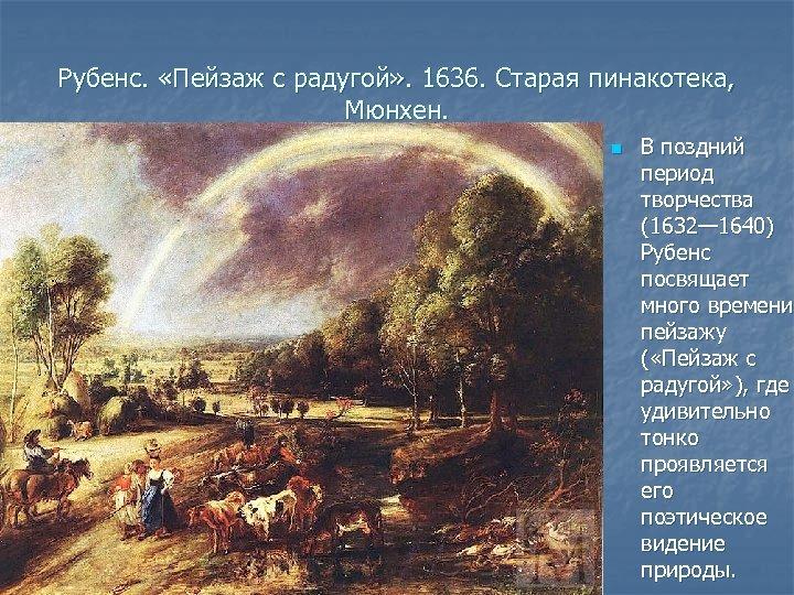 Рубенс. «Пейзаж с радугой» . 1636. Старая пинакотека, Мюнхен. n В поздний период творчества