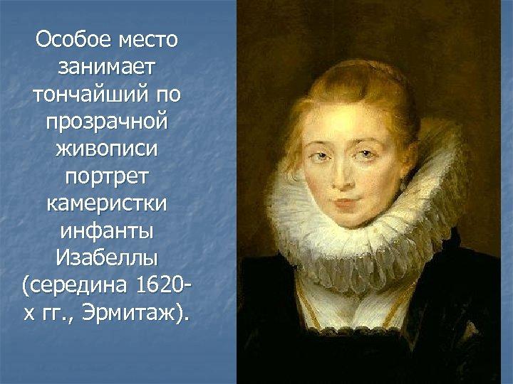 Особое место занимает тончайший по прозрачной живописи портрет камеристки инфанты Изабеллы (середина 1620 х