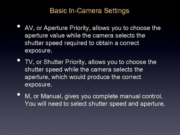 Basic In-Camera Settings • • • AV, or Aperture Priority, allows you to choose