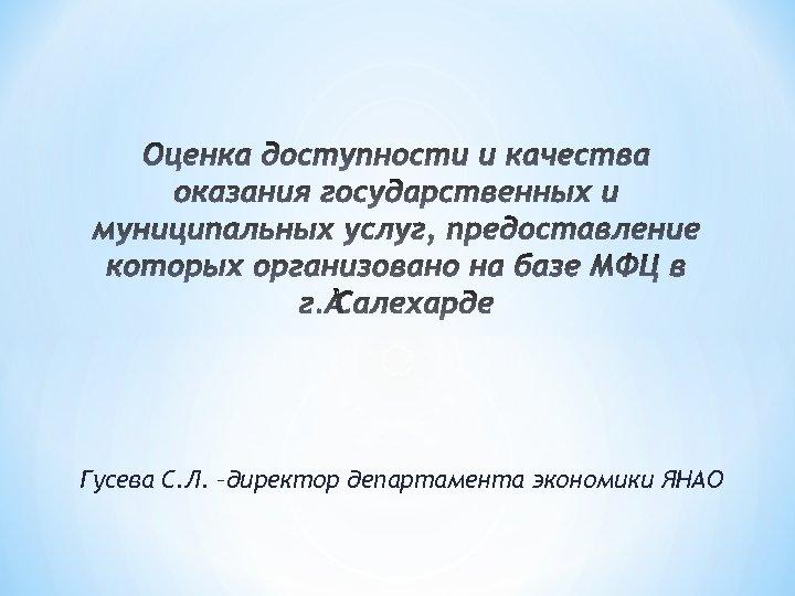 Гусева С. Л. –директор департамента экономики ЯНАО