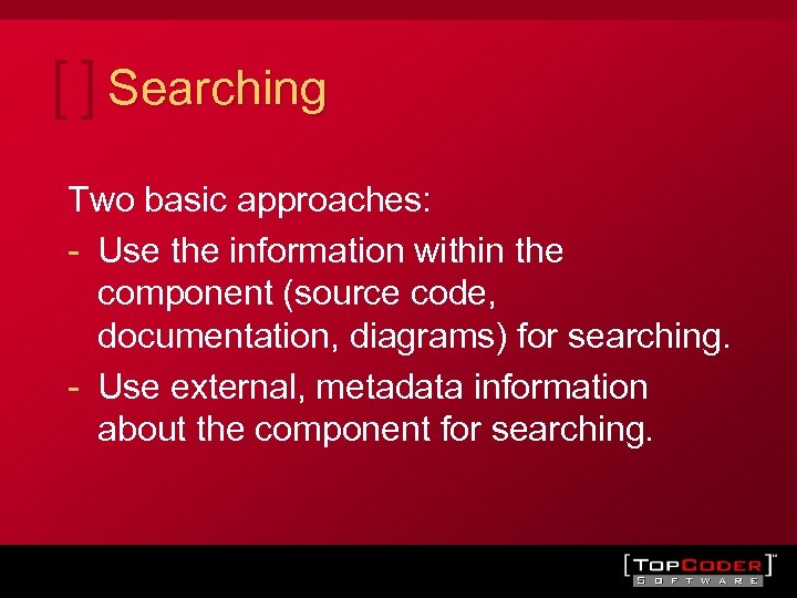 Searching Two basic approaches: - Use the information within the component (source code, documentation,