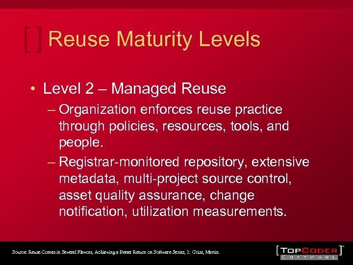 Reuse Maturity Levels • Level 2 – Managed Reuse – Organization enforces reuse practice