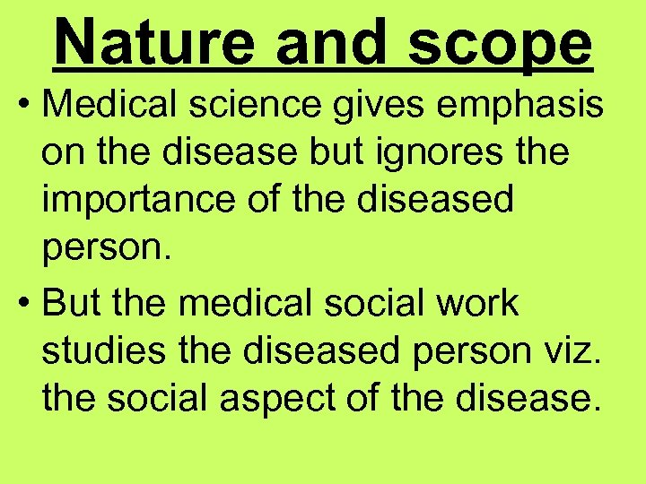 Nature and scope • Medical science gives emphasis on the disease but ignores the