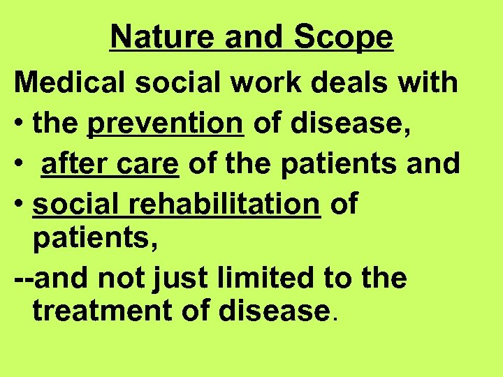 Nature and Scope Medical social work deals with • the prevention of disease, •