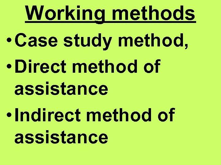 Working methods • Case study method, • Direct method of assistance • Indirect method