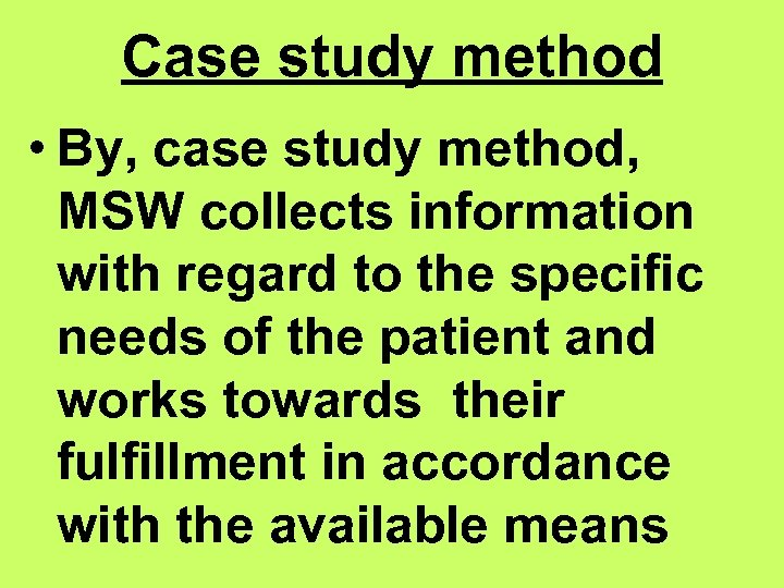 Case study method • By, case study method, MSW collects information with regard to