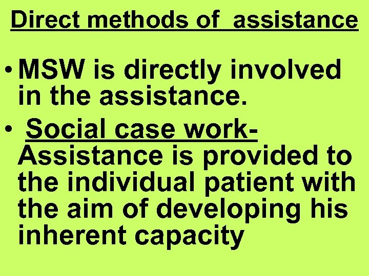 Direct methods of assistance • MSW is directly involved in the assistance. • Social