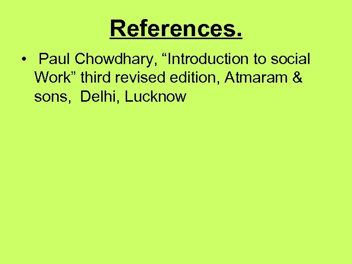 """References. • Paul Chowdhary, """"Introduction to social Work"""" third revised edition, Atmaram & sons,"""