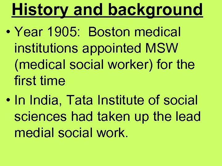 History and background • Year 1905: Boston medical institutions appointed MSW (medical social worker)