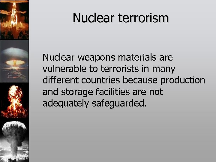 Nuclear terrorism Nuclear weapons materials are vulnerable to terrorists in many different countries because