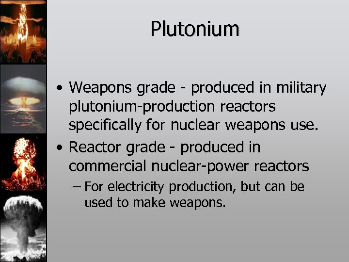 Plutonium • Weapons grade - produced in military plutonium-production reactors specifically for nuclear weapons