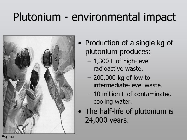Plutonium - environmental impact • Production of a single kg of plutonium produces: –