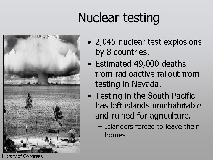 Nuclear testing • 2, 045 nuclear test explosions by 8 countries. • Estimated 49,