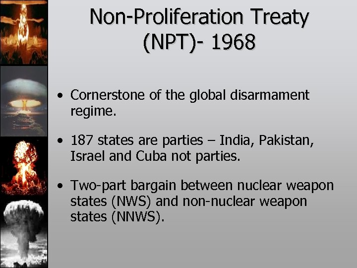 Non-Proliferation Treaty (NPT)- 1968 • Cornerstone of the global disarmament regime. • 187 states