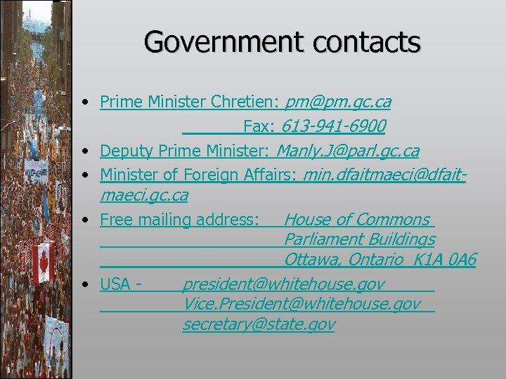 Government contacts • Prime Minister Chretien: pm@pm. gc. ca Fax: 613 -941 -6900 •