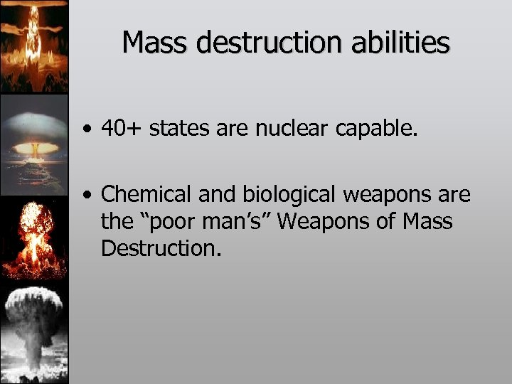 Mass destruction abilities • 40+ states are nuclear capable. • Chemical and biological weapons