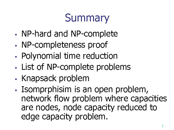 Summary § § § NP-hard and NP-completeness proof Polynomial time reduction List of NP-complete