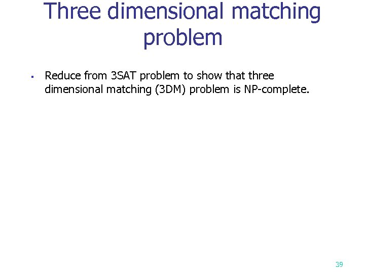 Three dimensional matching problem § Reduce from 3 SAT problem to show that three