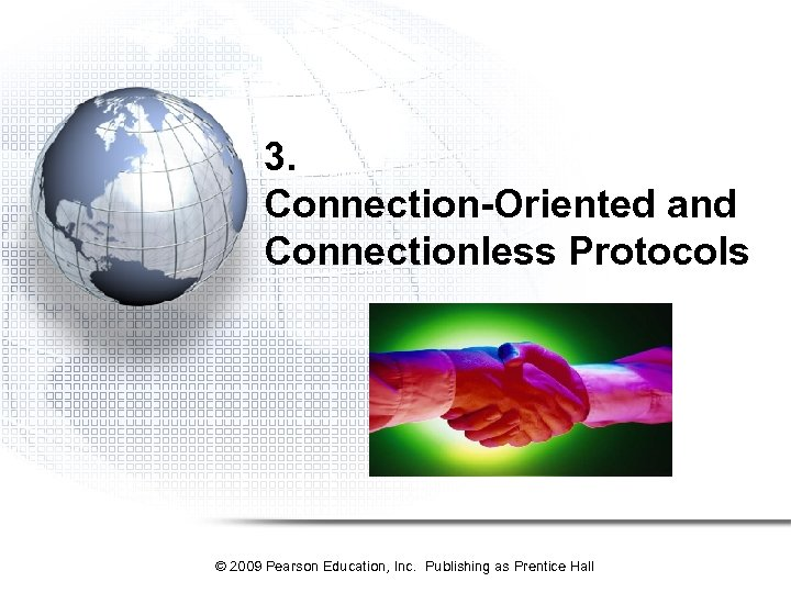 3. Connection-Oriented and Connectionless Protocols © 2009 Pearson Education, Inc. Publishing as Prentice Hall