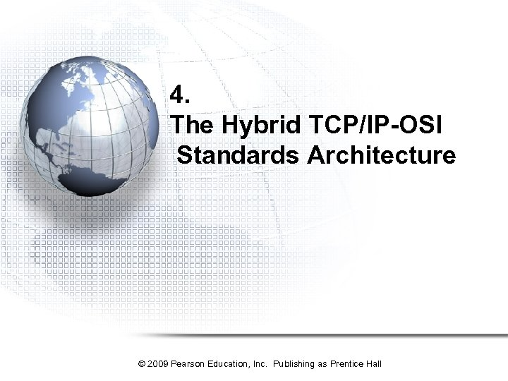 4. The Hybrid TCP/IP-OSI Standards Architecture © 2009 Pearson Education, Inc. Publishing as Prentice