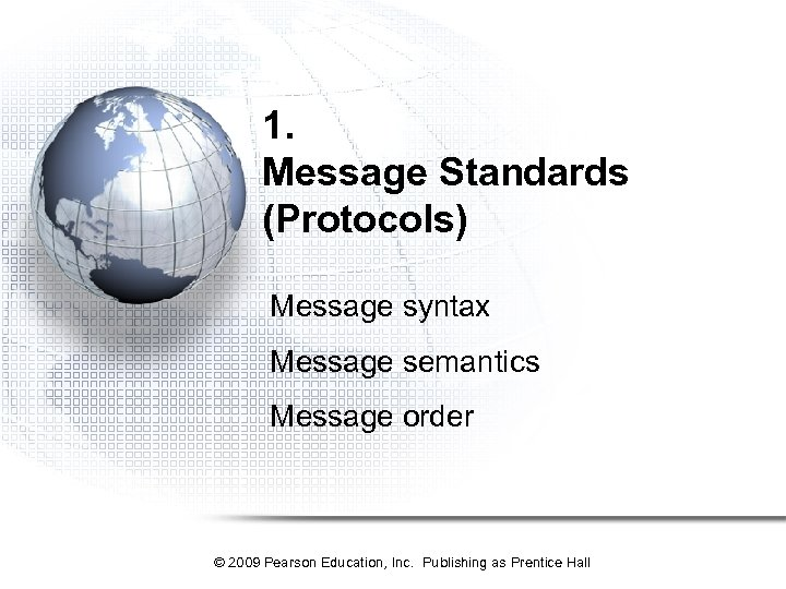 1. Message Standards (Protocols) Message syntax Message semantics Message order © 2009 Pearson Education,