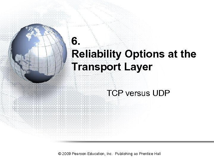 6. Reliability Options at the Transport Layer TCP versus UDP © 2009 Pearson Education,