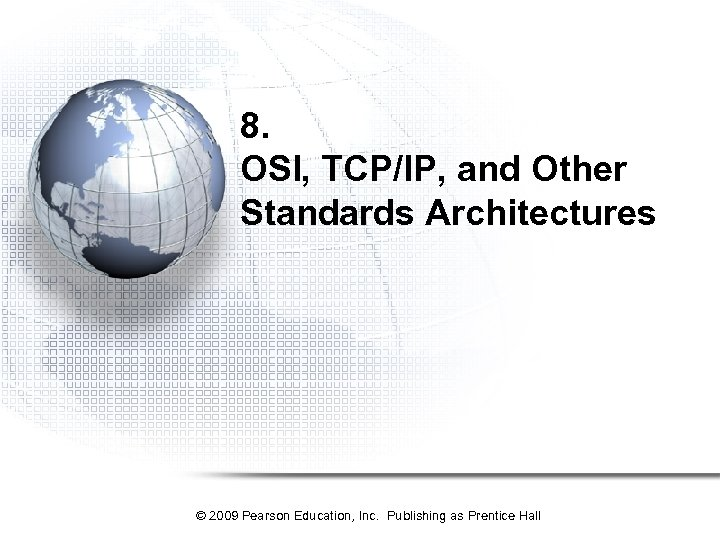 8. OSI, TCP/IP, and Other Standards Architectures © 2009 Pearson Education, Inc. Publishing as