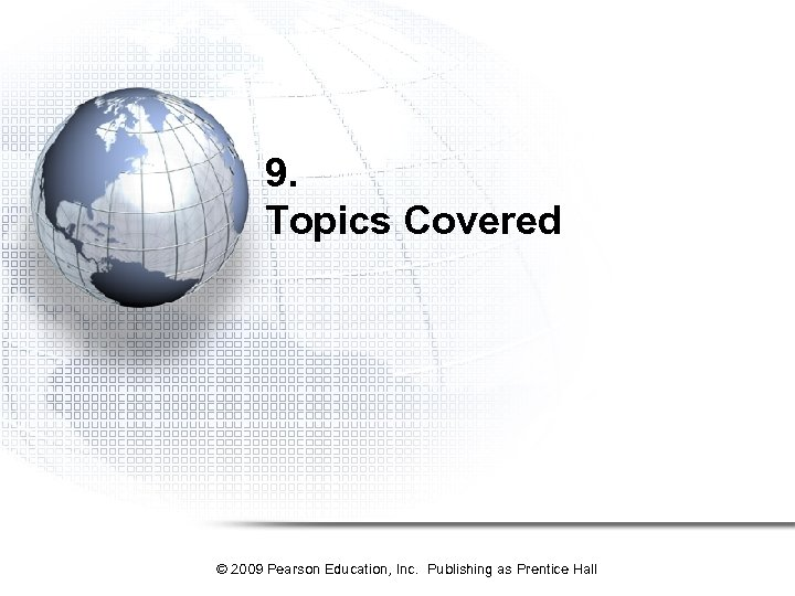 9. Topics Covered © 2009 Pearson Education, Inc. Publishing as Prentice Hall