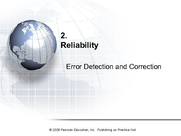 2. Reliability Error Detection and Correction © 2009 Pearson Education, Inc. Publishing as Prentice