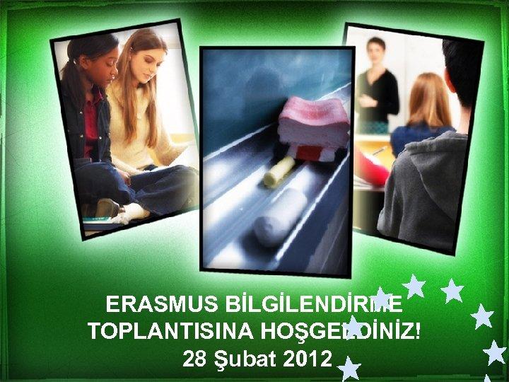 ERASMUS BİLGİLENDİRME TOPLANTISINA HOŞGELDİNİZ! 28 Şubat 2012