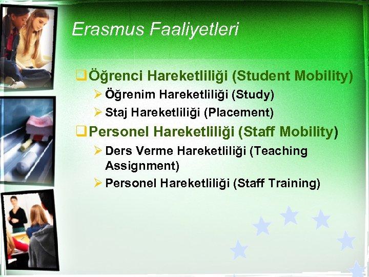 Erasmus Faaliyetleri q Öğrenci Hareketliliği (Student Mobility) Ø Öğrenim Hareketliliği (Study) Ø Staj Hareketliliği