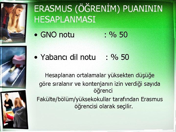 ERASMUS (ÖĞRENİM) PUANININ HESAPLANMASI • GNO notu : % 50 • Yabancı dil notu