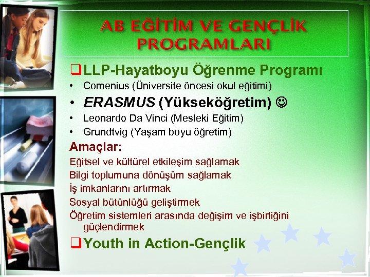 q LLP-Hayatboyu Öğrenme Programı • Comenius (Üniversite öncesi okul eğitimi) • ERASMUS (Yükseköğretim) •